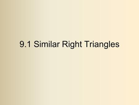 9.1 Similar Right Triangles. Theorem If an altitude is drawn to the hypotenuse of a Right triangle, then it makes similar triangles to the original Right.