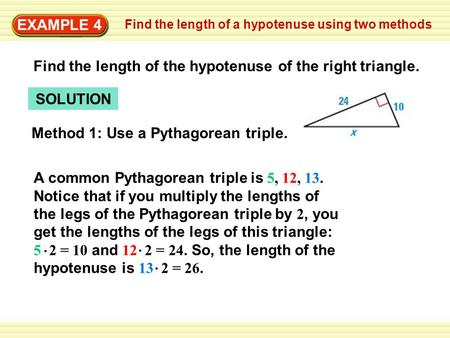 EXAMPLE 4 SOLUTION Method 1: Use a Pythagorean triple. A common Pythagorean triple is 5, 12, 13. Notice that if you multiply the lengths of the legs of.