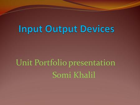 Unit Portfolio presentation Somi Khalil. The students will compete with one another in groups to differentiate between different input and output devices.