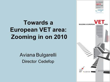 Towards a European VET area: Zooming in on 2010 Aviana Bulgarelli Director Cedefop.