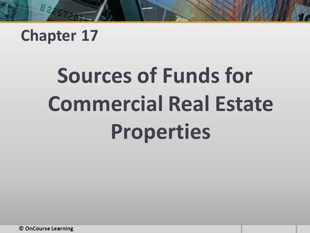 Chapter 17 Sources of Funds for Commercial Real Estate Properties © OnCourse Learning.