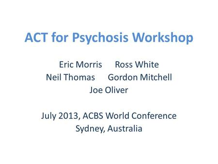 ACT for Psychosis Workshop Eric Morris Ross White Neil Thomas Gordon Mitchell Joe Oliver July 2013, ACBS World Conference Sydney, Australia.