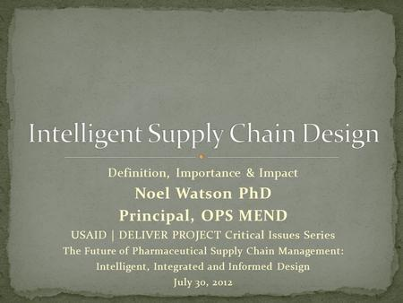 Definition, Importance & Impact Noel Watson PhD Principal, OPS MEND USAID | DELIVER PROJECT Critical Issues Series The Future of Pharmaceutical Supply.