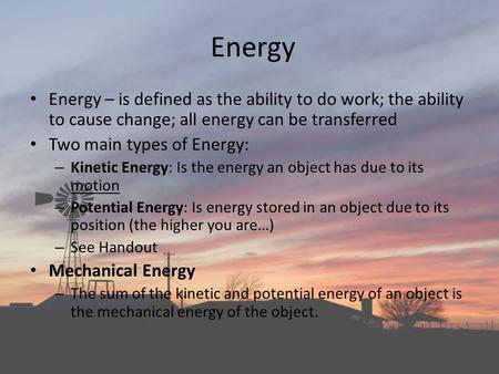 Energy Energy – is defined as the ability to do work; the ability to cause change; all energy can be transferred Two main types of Energy: Kinetic Energy: