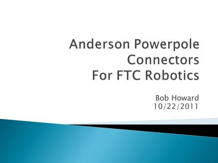 Bob Howard 10/22/2011.  How many connectors do you need ◦ Max DC/Servo Motor Controllers is 4 so use 4  How long should the connectors be ◦