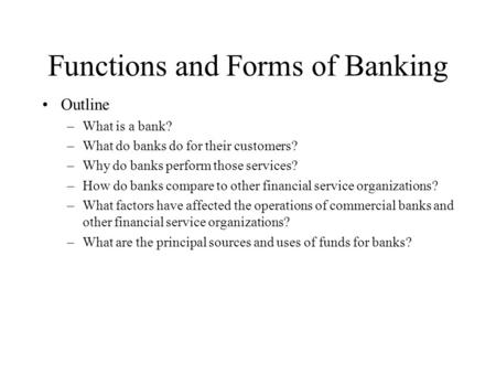 Functions and Forms of Banking Outline –What is a bank? –What do banks do for their customers? –Why do banks perform those services? –How do banks compare.