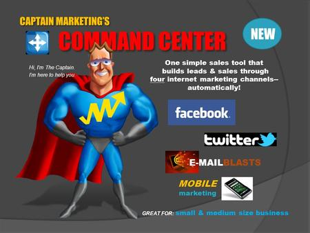 CAPTAIN MARKETING'S COMMAND CENTER Hi, I'm The Captain. I'm here to help you. One simple sales tool that builds leads & sales through four internet marketing.