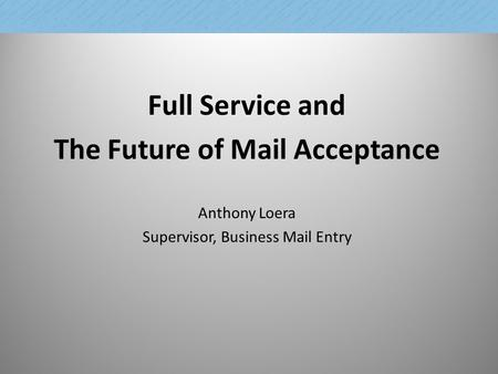 Full Service and The Future of Mail Acceptance Anthony Loera Supervisor, Business Mail Entry 1.