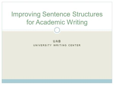 UAB UNIVERSITY WRITING CENTER Improving Sentence Structures for Academic Writing.