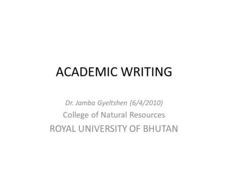 ACADEMIC WRITING Dr. Jamba Gyeltshen (6/4/2010) College of Natural Resources ROYAL UNIVERSITY OF BHUTAN.