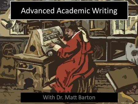 Advanced Academic Writing With Dr. Matt Barton. What is academic writing?