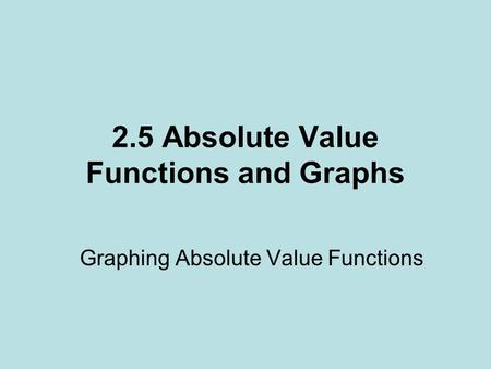 2.5 Absolute Value Functions and Graphs Graphing Absolute Value Functions.
