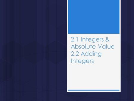 2.1 Integers & Absolute Value 2.2 Adding Integers.