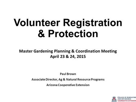 Volunteer Registration & Protection Paul Brown Associate Director, Ag & Natural Resource Programs Arizona Cooperative Extension Master Gardening Planning.