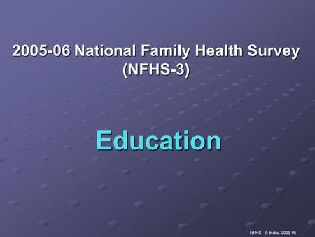 NFHS- 3, India, 2005-06 Education 2005-06 National Family Health Survey (NFHS-3)