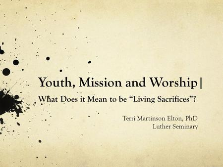 "Youth, Mission and Worship| What Does it Mean to be ""Living Sacrifices""? Terri Martinson Elton, PhD Luther Seminary."