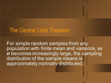 The Central Limit Theorem For simple random samples from any population with finite mean and variance, as n becomes increasingly large, the sampling distribution.