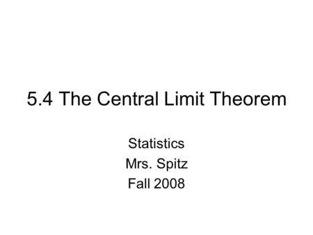 5.4 The Central Limit Theorem Statistics Mrs. Spitz Fall 2008.