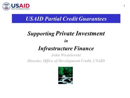 1 USAID Partial Credit Guarantees Supporting Private Investment in Infrastructure Finance John Wasielewski Director, Office of Development Credit, USAID.