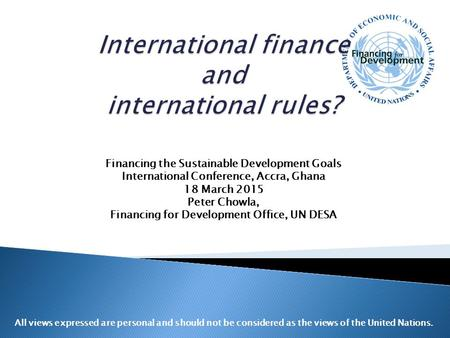 Financing the Sustainable Development Goals International Conference, Accra, Ghana 18 March 2015 Peter Chowla, Financing for Development Office, UN DESA.