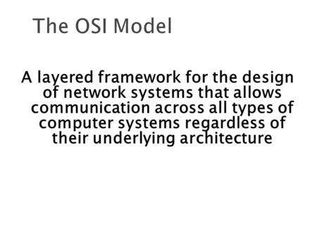 The OSI Model A layered framework for the design of network systems that allows communication across all types of computer systems regardless of their.