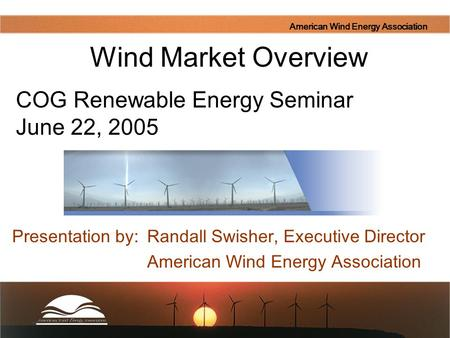 American Wind Energy Association Presentation by: Randall Swisher, Executive Director American Wind Energy Association Wind Market Overview COG Renewable.