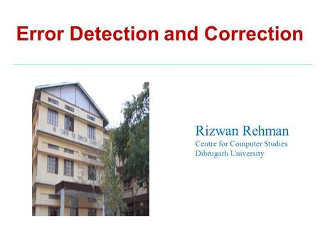 Error Detection and Correction Rizwan Rehman Centre for Computer Studies Dibrugarh University.