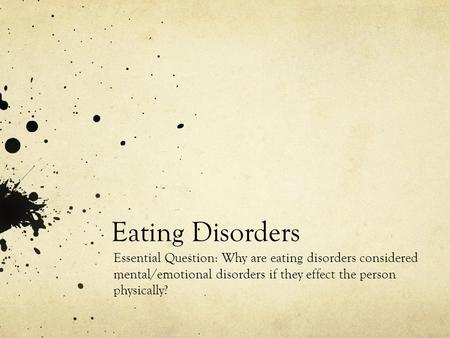 Eating Disorders Essential Question: Why are eating disorders considered mental/emotional disorders if they effect the person physically?
