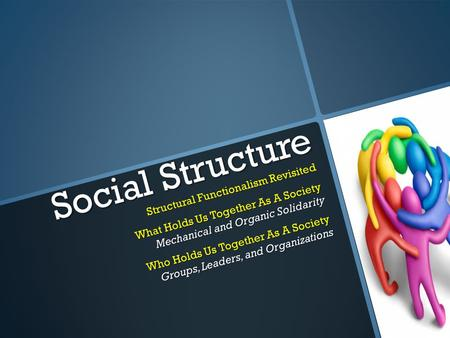 Social Structure Structural Functionalism Revisited What Holds Us Together As A Society Mechanical and Organic Solidarity Who Holds Us Together As A Society.