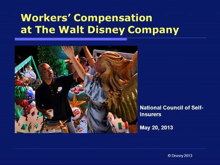 © Disney 2013 Workers' Compensation at The Walt Disney Company National Council of Self- Insurers May 20, 2013.
