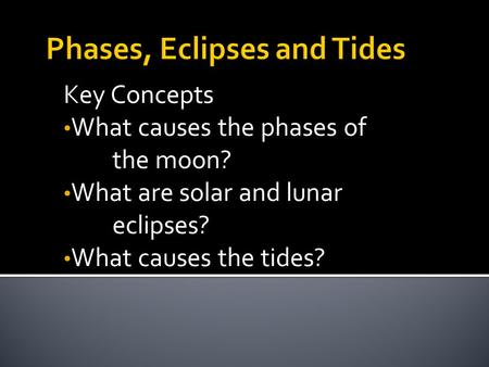 Key Concepts What causes the phases of the moon? What are solar and lunar eclipses? What causes the tides?