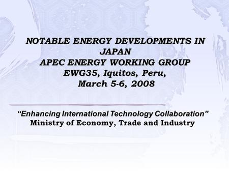 "NOTABLE ENERGY DEVELOPMENTS IN JAPAN APEC ENERGY WORKING GROUP EWG35, Iquitos, Peru, March 5-6, 2008 ""Enhancing International Technology Collaboration"""