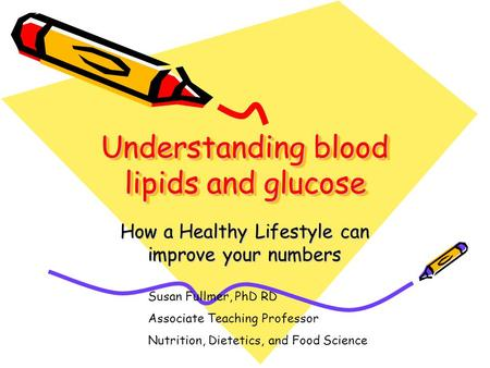 Understanding blood lipids and glucose How a Healthy Lifestyle can improve your numbers Susan Fullmer, PhD RD Associate Teaching Professor Nutrition, Dietetics,