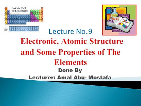 Done By Lecturer: Amal Abu- Mostafa.  OBJECTIVES: ◦ Describe periodic trends for:  A) Atomic and Ionic sizes.  B) Ionization energy.  C) Electron.