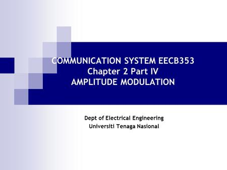 COMMUNICATION SYSTEM EECB353 Chapter 2 Part IV AMPLITUDE MODULATION Dept of Electrical Engineering Universiti Tenaga Nasional.