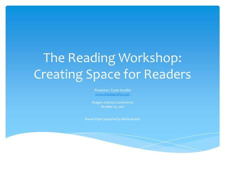The Reading Workshop: Creating Space for Readers Presenter: Frank Serafini www.frankserafini.com Rutgers Literacy Conference October 10, 2012 Power Point.