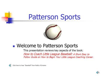 Patterson Sports Welcome to Patterson Sports This presentation reviews key aspects of the book: How to Coach Little League Baseball: A Short Easy to Follow.