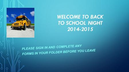 WELCOME TO BACK TO SCHOOL NIGHT 2014-2015 PLEASE SIGN IN AND COMPLETE ANY FORMS IN YOUR FOLDER BEFORE YOU LEAVE.