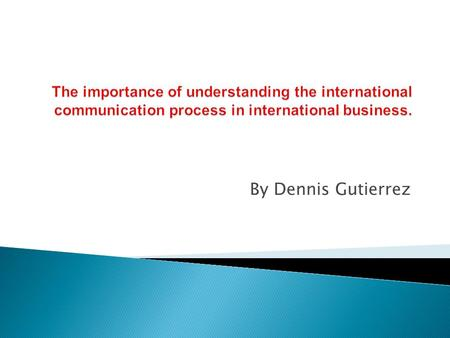The importance of understanding the international communication process in international business. By Dennis Gutierrez.