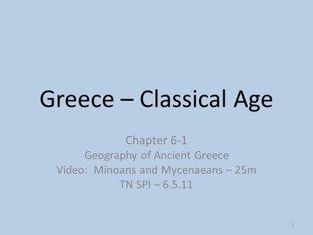 1 Greece – Classical Age Chapter 6-1 Geography of Ancient Greece Video: Minoans and Mycenaeans – 25m TN SPI – 6.5.11.