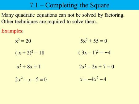 Many quadratic equations can not be solved by factoring. Other techniques are required to solve them. 7.1 – Completing the Square x 2 = 20 5x 2 + 55 =