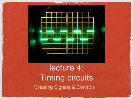 Lecture 4: Timing circuits Creating Signals & Controls.