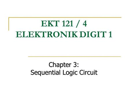 Chapter 3: Sequential Logic Circuit EKT 121 / 4 ELEKTRONIK DIGIT 1.