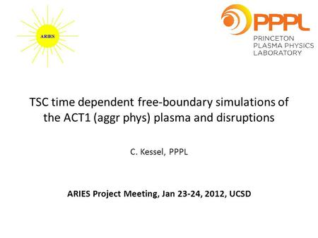 TSC time dependent free-boundary simulations of the ACT1 (aggr phys) plasma and disruptions C. Kessel, PPPL ARIES Project Meeting, Jan 23-24, 2012, UCSD.