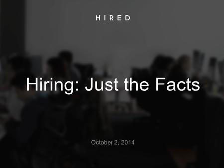 Hiring: Just the Facts October 2, 2014. The Dismal Facts: Companies are losing great candidates 1 in 4 candidates report a bad experience when applying.