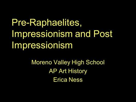 Pre-Raphaelites, Impressionism and Post Impressionism Moreno Valley High School AP Art History Erica Ness.