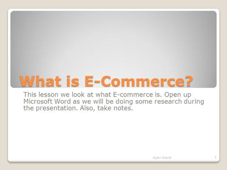 What is E-Commerce? This lesson we look at what E-commerce is. Open up Microsoft Word as we will be doing some research during the presentation. Also,