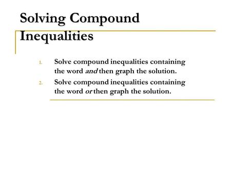 Solving Compound Inequalities 1. Solve compound inequalities containing the word and then graph the solution. 2. Solve compound inequalities containing.