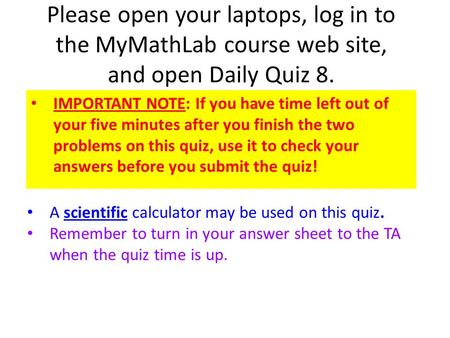 Please open your laptops, log in to the MyMathLab course web site, and open Daily Quiz 8. IMPORTANT NOTE: If you have time left out of your five minutes.
