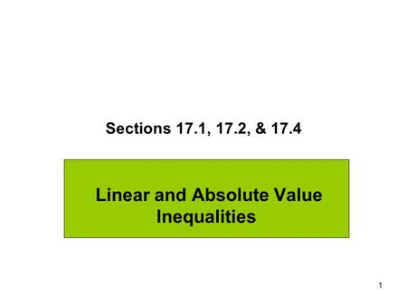 1 Sections 17.1, 17.2, & 17.4 Linear and Absolute Value Inequalities.